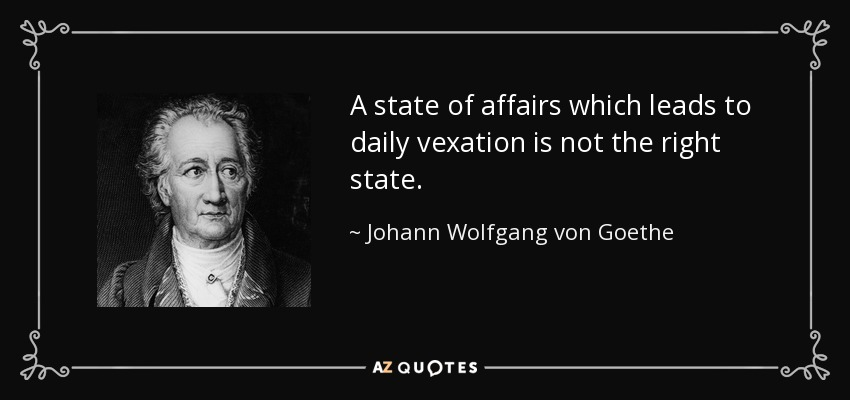 A state of affairs which leads to daily vexation is not the right state. - Johann Wolfgang von Goethe