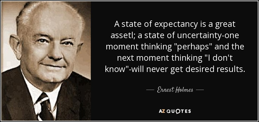 A state of expectancy is a great assetl; a state of uncertainty-one moment thinking