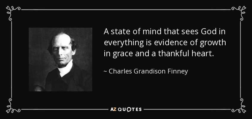 A state of mind that sees God in everything is evidence of growth in grace and a thankful heart. - Charles Grandison Finney
