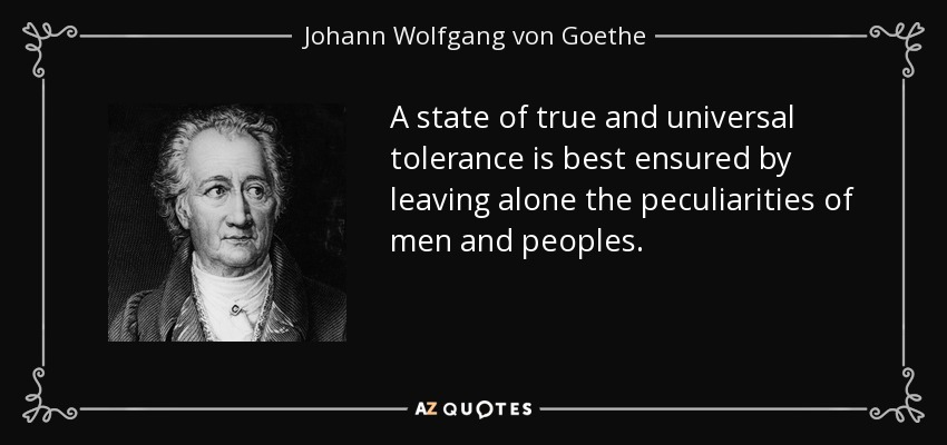 A state of true and universal tolerance is best ensured by leaving alone the peculiarities of men and peoples. - Johann Wolfgang von Goethe