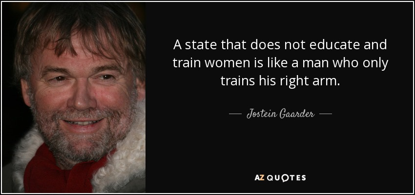 A state that does not educate and train women is like a man who only trains his right arm. - Jostein Gaarder