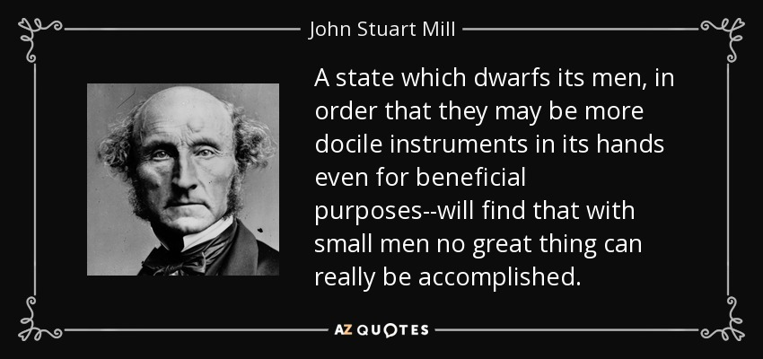 A state which dwarfs its men, in order that they may be more docile instruments in its hands even for beneficial purposes--will find that with small men no great thing can really be accomplished. - John Stuart Mill