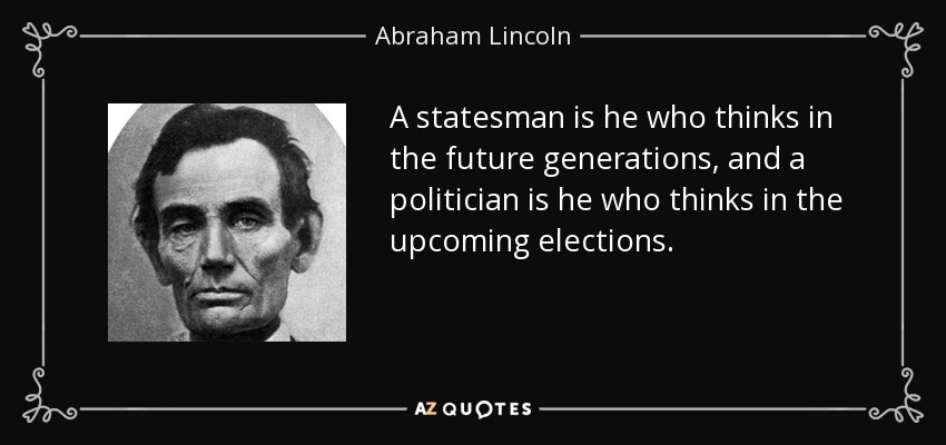A statesman is he who thinks in the future generations, and a politician is he who thinks in the upcoming elections. - Abraham Lincoln