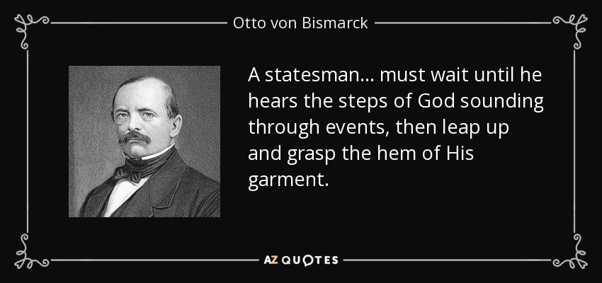 A statesman... must wait until he hears the steps of God sounding through events, then leap up and grasp the hem of His garment. - Otto von Bismarck