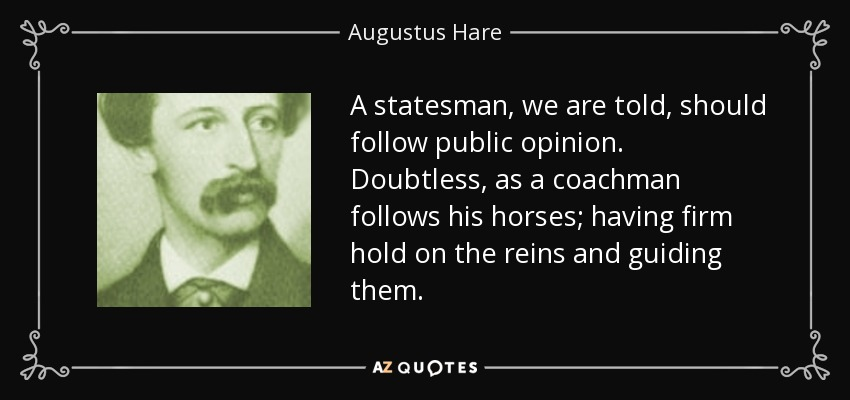A statesman, we are told, should follow public opinion. Doubtless, as a coachman follows his horses; having firm hold on the reins and guiding them. - Augustus Hare