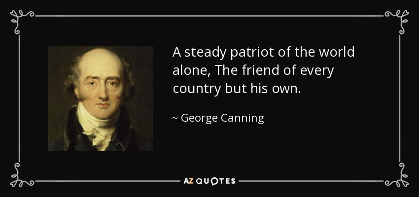 A steady patriot of the world alone, The friend of every country but his own. - George Canning