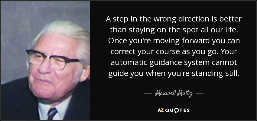 A step in the wrong direction is better than staying on the spot all our life. Once you're moving forward you can correct your course as you go. Your automatic guidance system cannot guide you when you're standing still. - Maxwell Maltz