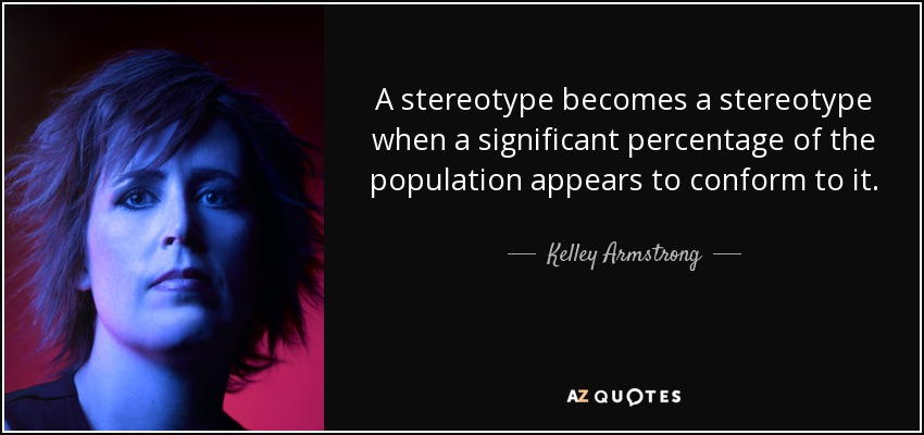 A stereotype becomes a stereotype when a significant percentage of the population appears to conform to it. - Kelley Armstrong