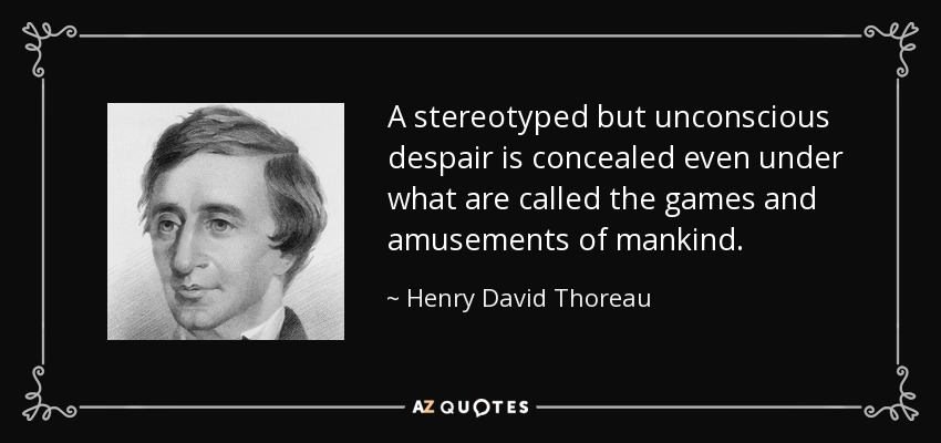 A stereotyped but unconscious despair is concealed even under what are called the games and amusements of mankind. - Henry David Thoreau
