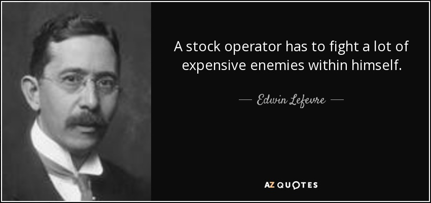 A stock operator has to fight a lot of expensive enemies within himself. - Edwin Lefevre