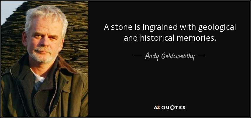 A stone is ingrained with geological and historical memories. - Andy Goldsworthy