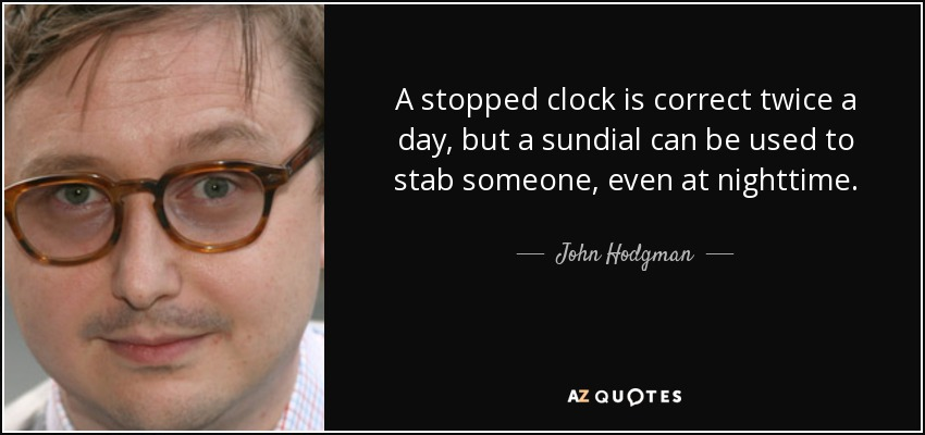 A stopped clock is correct twice a day, but a sundial can be used to stab someone, even at nighttime. - John Hodgman