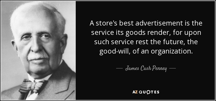 A store's best advertisement is the service its goods render, for upon such service rest the future, the good-will, of an organization. - James Cash Penney