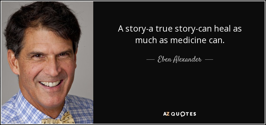 A story-a true story-can heal as much as medicine can. - Eben Alexander