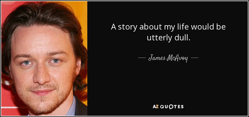 A story about my life would be utterly dull. - James McAvoy