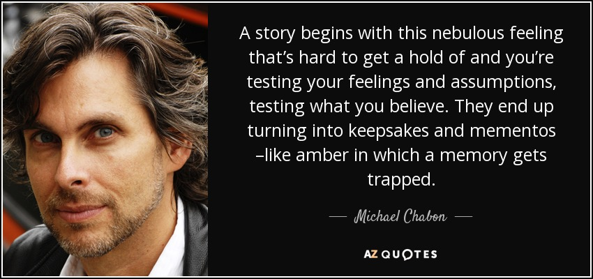 A story begins with this nebulous feeling that's hard to get a hold of and you're testing your feelings and assumptions, testing what you believe. They end up turning into keepsakes and mementos –like amber in which a memory gets trapped. - Michael Chabon