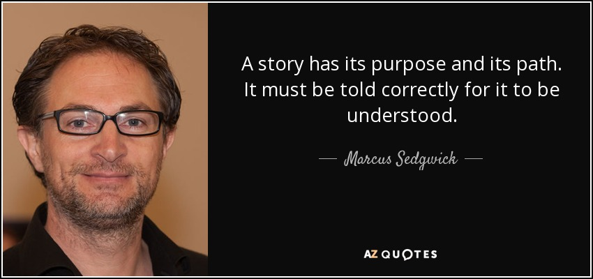 A story has its purpose and its path. It must be told correctly for it to be understood. - Marcus Sedgwick