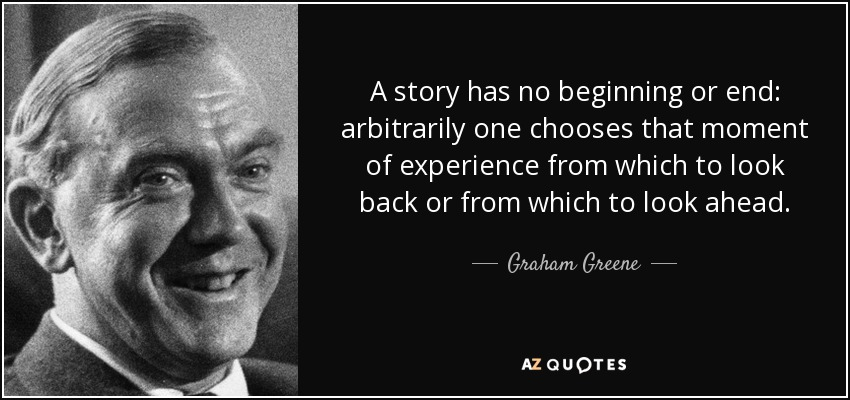 A story has no beginning or end: arbitrarily one chooses that moment of experience from which to look back or from which to look ahead. - Graham Greene