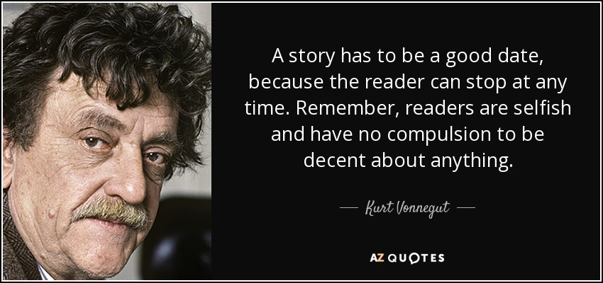 A story has to be a good date, because the reader can stop at any time. Remember, readers are selfish and have no compulsion to be decent about anything. - Kurt Vonnegut