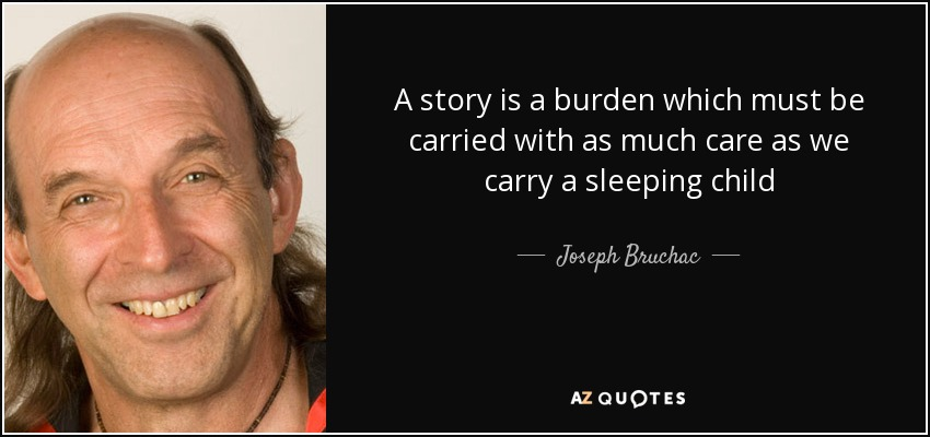 A story is a burden which must be carried with as much care as we carry a sleeping child - Joseph Bruchac