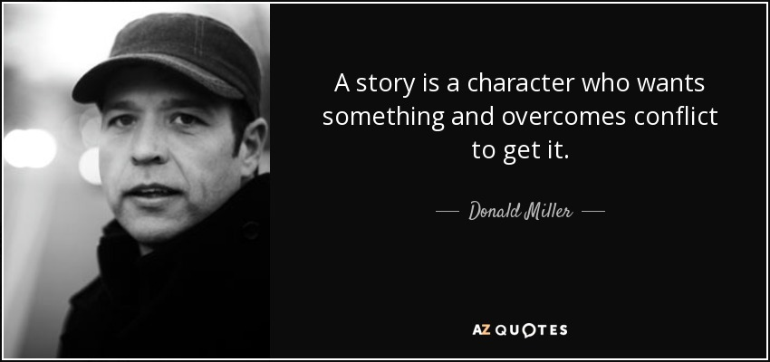 A story is a character who wants something and overcomes conflict to get it. - Donald Miller