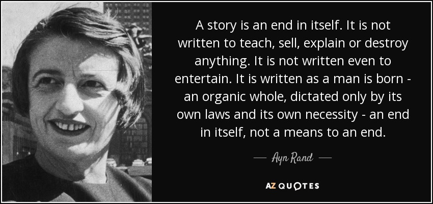 A story is an end in itself. It is not written to teach, sell, explain or destroy anything. It is not written even to entertain. It is written as a man is born - an organic whole, dictated only by its own laws and its own necessity - an end in itself, not a means to an end. - Ayn Rand