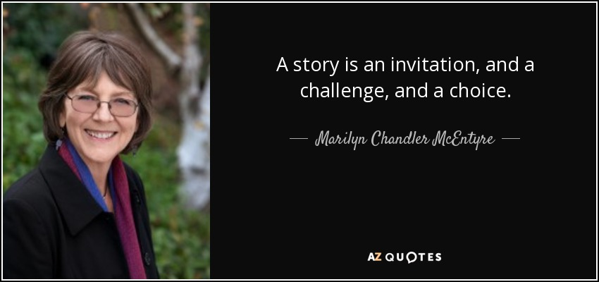 A story is an invitation, and a challenge, and a choice. - Marilyn Chandler McEntyre