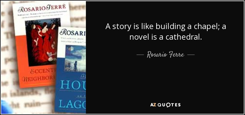 A story is like building a chapel; a novel is a cathedral. - Rosario Ferre