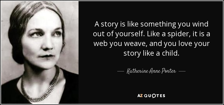 A story is like something you wind out of yourself. Like a spider, it is a web you weave, and you love your story like a child. - Katherine Anne Porter