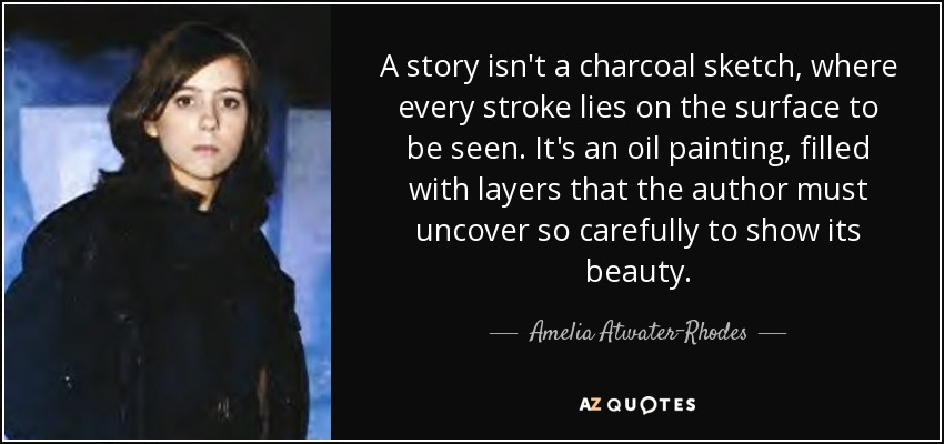 A story isn't a charcoal sketch, where every stroke lies on the surface to be seen. It's an oil painting, filled with layers that the author must uncover so carefully to show its beauty. - Amelia Atwater-Rhodes