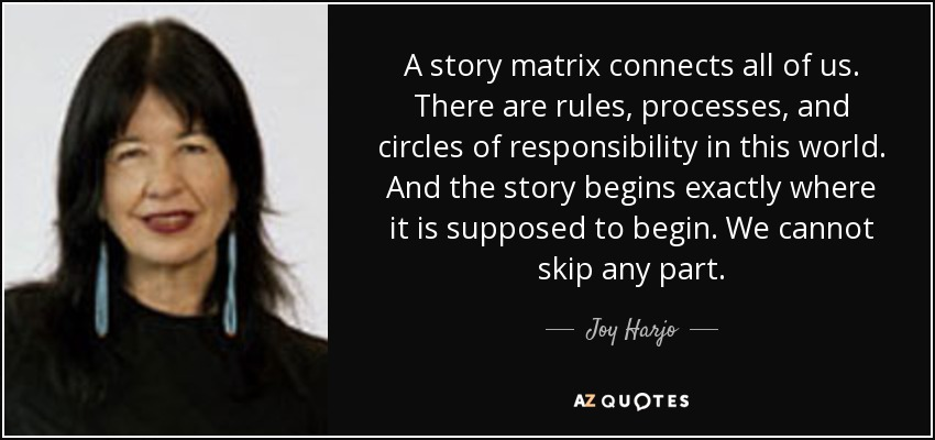 A story matrix connects all of us. There are rules, processes, and circles of responsibility in this world. And the story begins exactly where it is supposed to begin. We cannot skip any part. - Joy Harjo