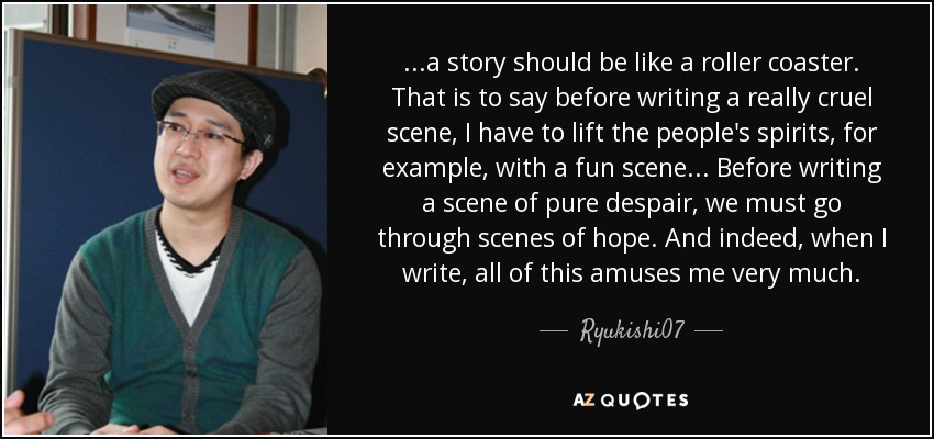 ...a story should be like a roller coaster. That is to say before writing a really cruel scene, I have to lift the people's spirits, for example, with a fun scene... Before writing a scene of pure despair, we must go through scenes of hope. And indeed, when I write, all of this amuses me very much. - Ryukishi07