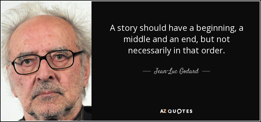 A story should have a beginning, a middle and an end, but not necessarily in that order. - Jean-Luc Godard
