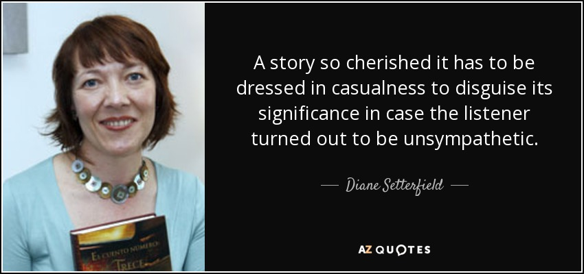 A story so cherished it has to be dressed in casualness to disguise its significance in case the listener turned out to be unsympathetic. - Diane Setterfield