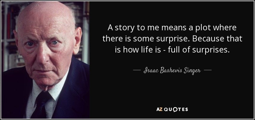 A story to me means a plot where there is some surprise. Because that is how life is - full of surprises. - Isaac Bashevis Singer