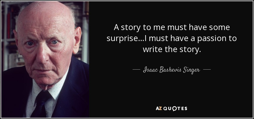 A story to me must have some surprise...I must have a passion to write the story. - Isaac Bashevis Singer