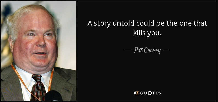 A story untold could be the one that kills you. - Pat Conroy