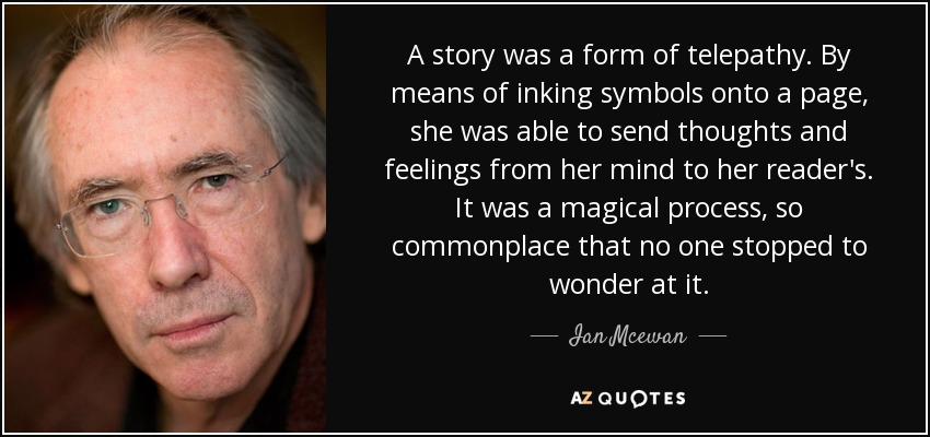 A story was a form of telepathy. By means of inking symbols onto a page, she was able to send thoughts and feelings from her mind to her reader's. It was a magical process, so commonplace that no one stopped to wonder at it. - Ian Mcewan