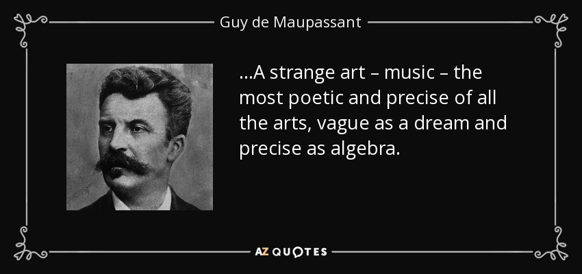 ...A strange art – music – the most poetic and precise of all the arts, vague as a dream and precise as algebra. - Guy de Maupassant