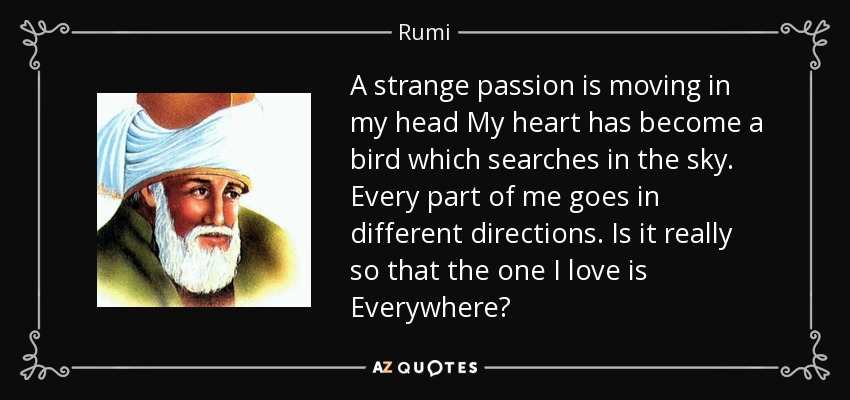 A strange passion is moving in my head My heart has become a bird which searches in the sky. Every part of me goes in different directions. Is it really so that the one I love is Everywhere? - Rumi
