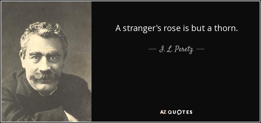A stranger's rose is but a thorn. - I. L. Peretz