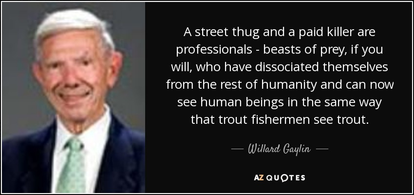 A street thug and a paid killer are professionals - beasts of prey, if you will, who have dissociated themselves from the rest of humanity and can now see human beings in the same way that trout fishermen see trout. - Willard Gaylin