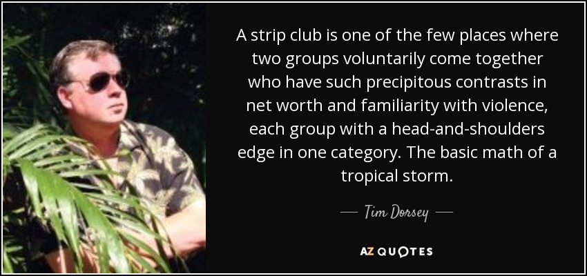A strip club is one of the few places where two groups voluntarily come together who have such precipitous contrasts in net worth and familiarity with violence, each group with a head-and-shoulders edge in one category. The basic math of a tropical storm. - Tim Dorsey