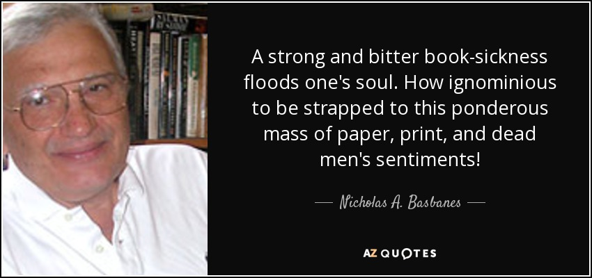A strong and bitter book-sickness floods one's soul. How ignominious to be strapped to this ponderous mass of paper, print, and dead men's sentiments! - Nicholas A. Basbanes
