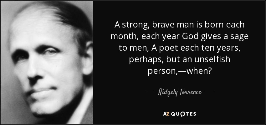 A strong, brave man is born each month, each year God gives a sage to men, A poet each ten years, perhaps, but an unselfish person,—when? - Ridgely Torrence