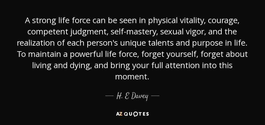 A strong life force can be seen in physical vitality, courage, competent judgment, self-mastery, sexual vigor, and the realization of each person's unique talents and purpose in life. To maintain a powerful life force, forget yourself, forget about living and dying, and bring your full attention into this moment. - H. E Davey