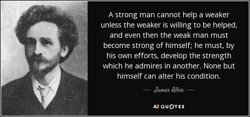 A strong man cannot help a weaker unless the weaker is willing to be helped, and even then the weak man must become strong of himself; he must, by his own efforts, develop the strength which he admires in another. None but himself can alter his condition. - James Allen
