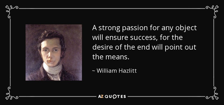 A strong passion for any object will ensure success, for the desire of the end will point out the means. - William Hazlitt