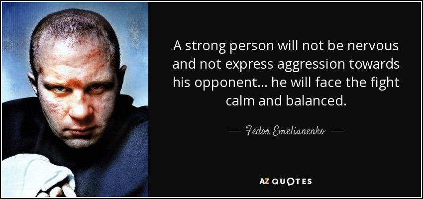 A strong person will not be nervous and not express aggression towards his opponent... he will face the fight calm and balanced. - Fedor Emelianenko