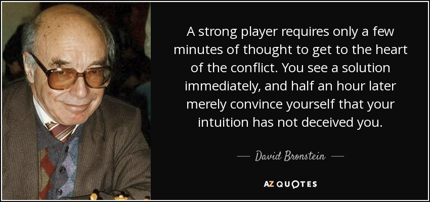 A strong player requires only a few minutes of thought to get to the heart of the conflict. You see a solution immediately, and half an hour later merely convince yourself that your intuition has not deceived you. - David Bronstein